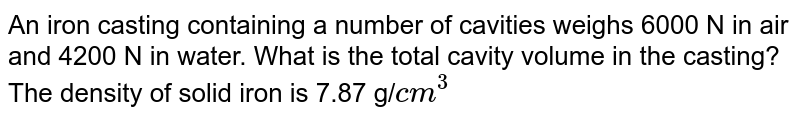 An iron casting containing a number of cavities weighs 6000 N in air and 4200 N in water. What is the total cavity volume in the casting? The density of solid iron is 7.87 g/`cm^(3)`