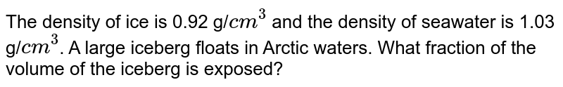 The density of ice is 0.92 g/`cm^(3)` and the density of seawater is 1.03 g/`cm^3`. A large iceberg floats in Arctic waters. What fraction of the volume of the iceberg is exposed?