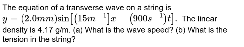 The equation of a transverse wave on a string is <br> `y =(2.0 mm) sin[(15 m^(-1)]x -(900 s^(-1))t].` The linear density is 4.17 g/m. (a) What is the wave speed? (b) What is the tension in the string?