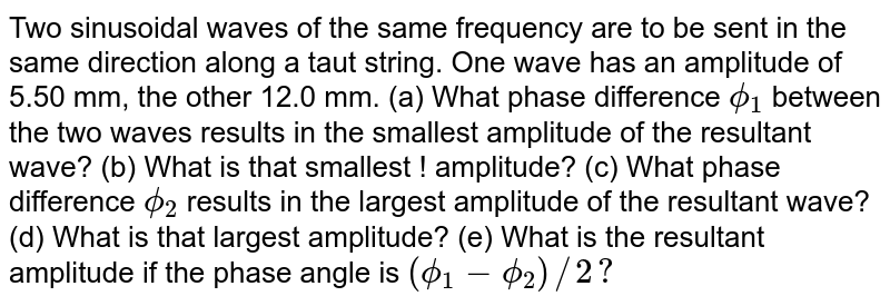 Two sinusoidal waves of the same frequency are to be sent in the same direction along a taut string. One wave has an amplitude of 5.50 mm, the other 12.0 mm. (a) What phase difference `phi_(1)` between the two waves results in the smallest amplitude of the resultant wave? (b) What is that smallest ! amplitude? (c) What phase difference `phi_(2)` results in the largest amplitude of the resultant wave? (d) What is that largest amplitude? (e) What is the resultant amplitude if the phase angle is `(phi_(1)-phi_(2))//2?`