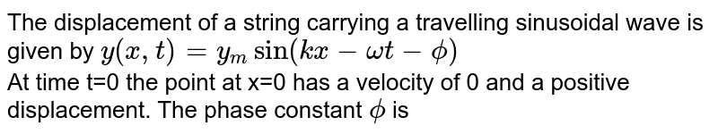 The displacement of a string carrying a travelling sinusoidal wave is given by `y(x,t) =y_m sin(kx-omegat-phi)` <br> At time t=0 the point at x=0 has a velocity of 0 and a positive displacement. The phase constant `phi` is