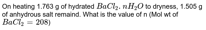 On heating 1.763 g of hydrated `BaCl_(2).nH_(2)O` to dryness, 1.505 g of anhydrous salt remaind. What is the value of n (Mol wt of `BaCl_(2)=208`)