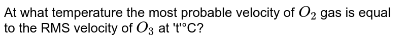 At what temperature the most probable velocity of `O_(2)` gas is equal to the RMS velocity of `O_(3)`  at 't'°C?