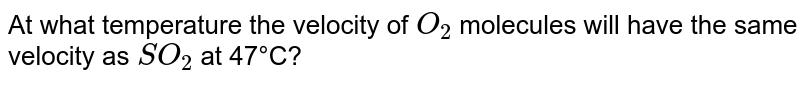 At what temperature the velocity of `O_(2)` molecules will have the same velocity as `SO_(2)`  at 47°C?