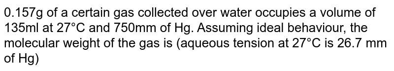 0.157g of a certain gas collected over water occupies a volume of 135ml at 27°C and 750mm of Hg. Assuming ideal behaviour, the molecular weight of the gas is (aqueous tension at 27°C is 26.7 mm of Hg)