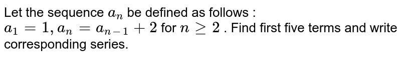 """Let the sequence `a_n` be defined as follows :  `a_1=1,""""""""""""""""a_n=a_(n-1)+2` for `ngeq2` .  Find first five   terms and write corresponding series."""