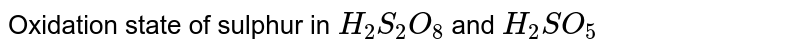 Oxidation state of sulphur in \(H_{2}S_{2}O_{8}\) and \(H_{2}SO_{5}\)