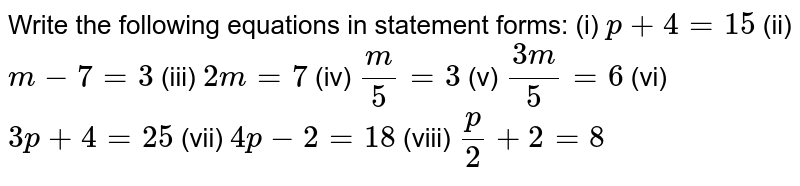 Write the following equations in statement forms: (i)  `p + 4 = 15`  (ii) `m - 7 = 3`   (iii)  `2m = 7`   (iv)  `m/5 = 3`   (v) `(3m)/5 = 6`  (vi)  `3p + 4 = 25`   (vii) `4p - 2 = 18`   (viii) `p/2 + 2 = 8`