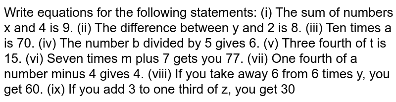 Write equations for the following statements: (i) The sum of numbers x and 4 is 9. (ii) The difference   between y and 2 is 8. (iii) Ten times a is 70. (iv) The number b divided by 5   gives 6. (v) Three fourth of t is 15. (vi) Seven times m plus 7   gets you 77. (vii) One fourth of a number minus 4 gives 4. (viii) If you take away 6 from 6 times y, you get 60. (ix) If you add 3 to one third of z, you get   30