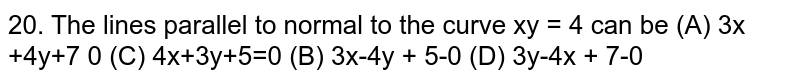 The lines parallel to normal to the curve xy = 4 can be (A) 3x +4y+7=0 (C) 4x+3y+5=0 (B) 3x-4y + 5=0 (D) 3y-4x + 7=0