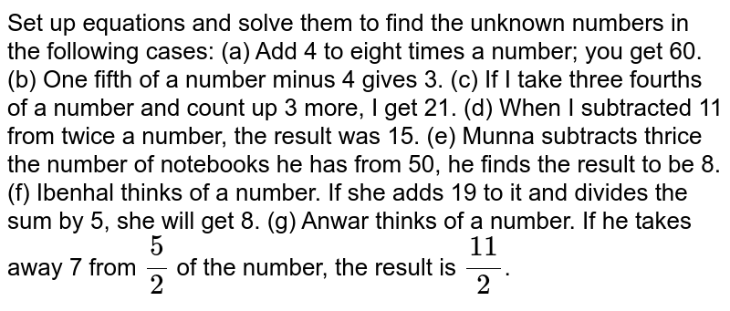 Set up equations and solve them to find the unknown numbers in the following cases: (a) Add 4 to eight times a number; you get 60. (b) One fifth of a number minus 4 gives 3. (c) If I take three fourths of a number and count up 3 more, I get 21. (d) When I subtracted 11 from twice a number, the result was 15. (e) Munna subtracts thrice the number of notebooks he has from 50, he finds the result to be 8. (f) Ibenhal thinks of a number. If she adds 19 to it and divides the sum by 5, she will get 8. (g) Anwar thinks of a number. If he takes away 7 from `5/2` of the number, the result is `11/2`.