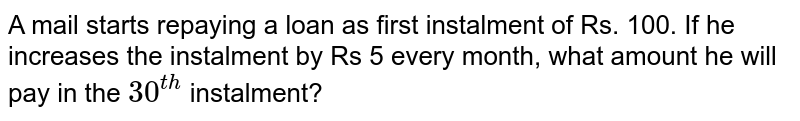 A mail starts repaying a loan as   first instalment of Rs. 100. If he increases the instalment by Rs 5 every   month, what amount he will pay in the `30^(t h)` instalment?