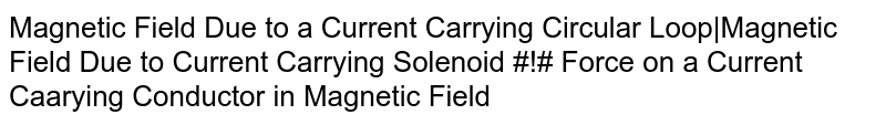 Magnetic Field Due to a Current Carrying Circular Loop|Magnetic Field Due to Current Carrying Solenoid #!# Force on a Current Caarying Conductor in Magnetic Field