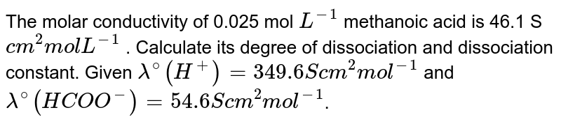 The molar conductivity of 0.025 mol `L^(-1)`  methanoic acid is 46.1 S `cm^(2) mol L^(-1)` . Calculate its degree of dissociation and dissociation constant. Given `lambda^(@)(H^(+)) = 349.6 S cm^(2) mol^(-1)` and `lambda^(@) (HCOO^(-)) = 54.6  S cm^(2) mol^(-1)`.