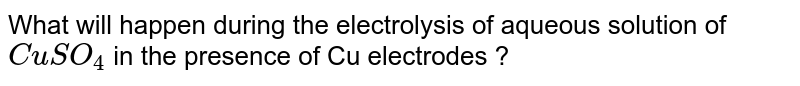 What will happen during the electrolysis of aqueous solution of `CuSO_4` in the presence of Cu electrodes ?