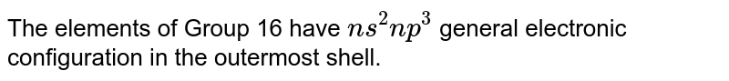 The elements of Group 16 have `ns^(2) np^(3)` general electronic configuration in the outermost shell.