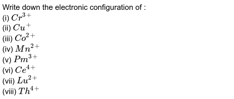 Write down the electronic configuration of : <br> (i) `Cr^(3+)` <br> (ii) `Cu^(+)` <br> (iii) `Co^(2+)` <br> (iv) `Mn^(2+)` <br> (v) `Pm^(3+)` <br> (vi) `Ce^(4+)` <br> (vii) `Lu^(2+)` <br> (viii) `Th^(4+)`