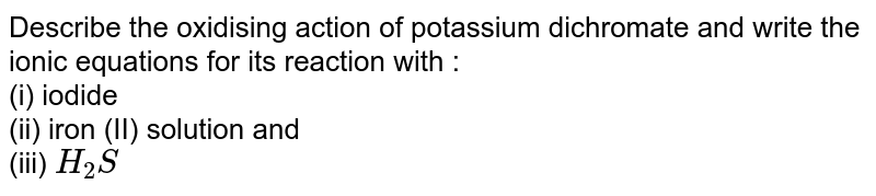 Describe the oxidising action of potassium dichromate and write the ionic equations for its reaction with : <br> (i) iodide <br> (ii) iron (II) solution and <br> (iii) `H_(2)S`