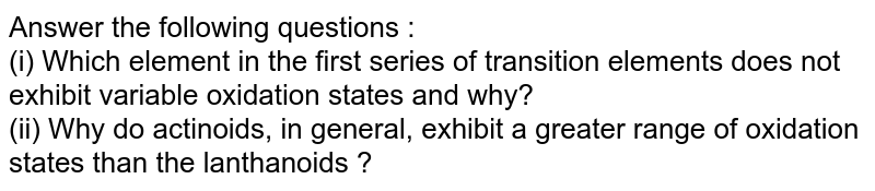 Answer the following questions : <br> (i) Which element in the first series of transition elements does not exhibit variable oxidation states and why? <br> (ii) Why do actinoids, in general, exhibit a greater range of oxidation states than the lanthanoids ?