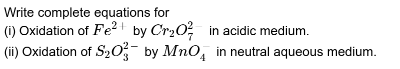 Write complete equations for <br> (i) Oxidation of `Fe^(2+)` by `Cr_(2)O_(7)^(2-)` in acidic medium. <br> (ii) Oxidation of `S_(2)O_(3)^(2-)` by `MnO_(4)^(-)` in neutral aqueous medium.