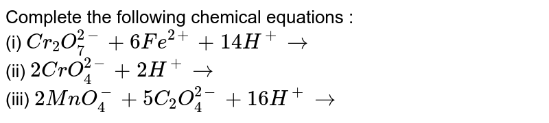 Complete the following chemical equations : <br> (i) `Cr_(2)O_(7)^(2-)+6Fe^(2+)+14H^(+)to` <br> (ii) `2CrO_(4)^(2-)+2H^(+)to` <br> (iii) `2MnO_(4)^(-)+5C_(2)O_(4)^(2-)+16H^(+)to`
