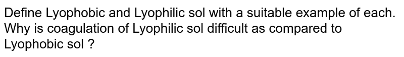 Define Lyophobic and Lyophilic sol with a suitable example of each. Why is coagulation of Lyophilic sol difficult as compared to Lyophobic sol ?