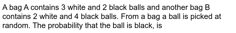 A bag A  contains 3 white and 2 black balls and another bag B contains 2 white and 4 black balls. From a bag a ball is picked at random. The probability that the ball is black, is