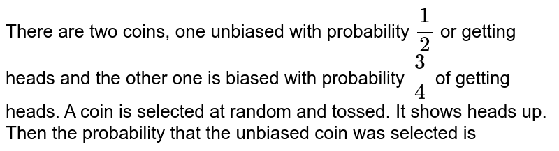 There are two coins, one unbiased with probability `1/2` or getting heads and the other one is biased with probability `3/4` of getting heads. A coin is selected at random and tossed. It shows heads up. Then the probability that the unbiased coin was selected is