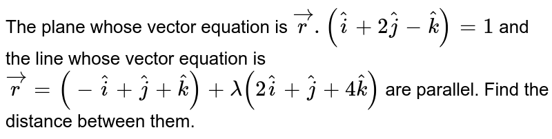 The plane whose vector equation is `vecr.(hati+2hatj-hatk)=1` and the line whose vector equation is `vecr=(-hati+hatj+hatk)+lamda(2hati+hatj+4hatk)` are parallel. Find the distance between them.
