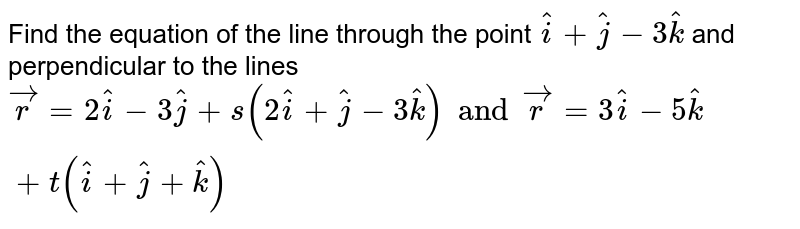 Find the equation of the line through the point `hati+hatj-3hatk` and perpendicular to the lines `vecr=2hati-3hatj+s(2hati+hatj-3hatk)andvecr=3hati-5hatk+t(hati+hatj+hatk)`