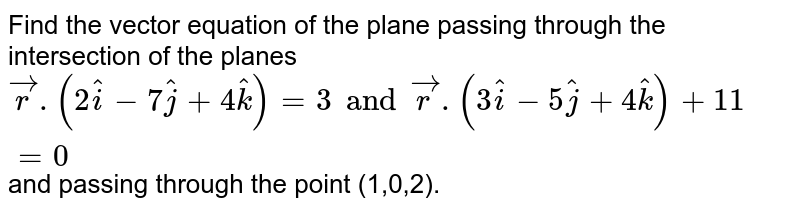 Find the vector equation of the plane passing through the intersection of the planes `vecr.(2hati-7hatj+4hatk)=3andvecr.(3hati-5hatj+4hatk)+11=0` and passing through the point (1,0,2).