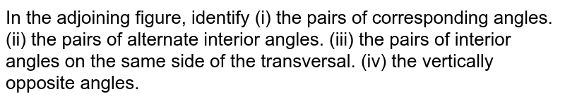 In the adjoining figure, identify (i) the pairs of corresponding angles. (ii) the pairs of alternate interior angles. (iii) the pairs of interior angles on the same side of the transversal. (iv) the vertically opposite angles.