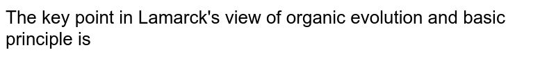 The key point in Lamarck's view of organic evolution and basic principle is
