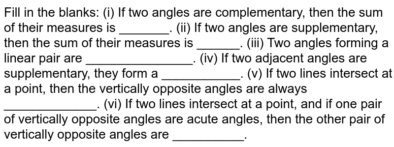 Fill in the blanks: (i) If two angles are complementary, then the sum of their measures is   _______. (ii) If two angles are supplementary, then the sum of their measures   is ______. (iii) Two angles forming a linear pair are _______________. (iv) If two adjacent angles are supplementary, they form a   ___________. (v) If two lines intersect at a point, then the vertically opposite   angles are always _____________. (vi) If two lines intersect at a point, and if one pair of vertically   opposite angles are acute angles, then the other pair of vertically   opposite angles are __________.