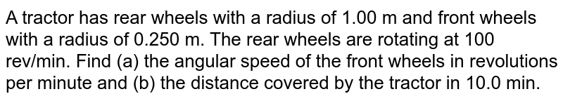 A tractor has rear wheels with a radius of 1.00 m and front wheels with a radius of 0.250 m. The rear wheels are rotating at 100 rev/min. Find (a) the angular speed of the front wheels in revolutions per minute and (b) the distance covered by the tractor in 10.0 min.