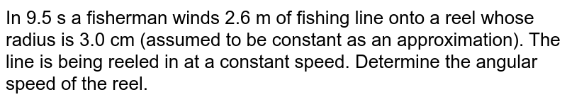 In 9.5 s a fisherman winds 2.6 m of fishing line onto a reel whose radius is 3.0 cm (assumed to be constant as an approximation). The line is being reeled in at a constant speed. Determine the angular speed of the reel.