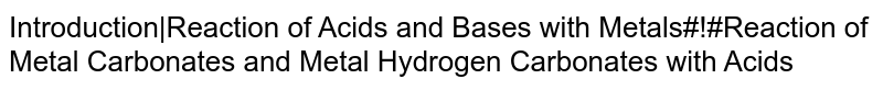 Introduction|Reaction of Acids and Bases with Metals#!#Reaction of Metal Carbonates and Metal Hydrogen Carbonates with Acids