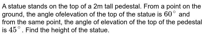 A statue stands on the top of a 2m tall pedestal. From a point on the ground, the angle ofelevation of the top of the statue is `60^(@)` and from the same point, the angle of elevation of the top of the pedestal is `45^(@)`. Find the height of the statue.