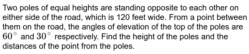 Two poles of equal heights are standing opposite to each other on either side of the road, which is 120 feet wide. From a point between them on the road, the angles of elevation of the top of the poles are `60^(@)` and `30^(@)` respectively. Find the height of the poles and the distances of the point from the poles.