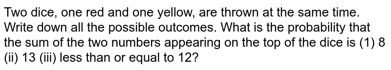 Two dice, one red and one yellow, are thrown at the same time. Write down all the possible outcomes. What is the probability that the sum of the two numbers appearing on the top of the dice is (1) 8 (ii) 13 (iii) less than or equal to 12?