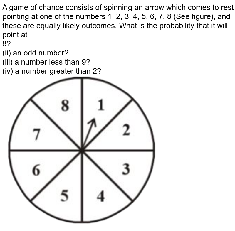 """A game of chance consists of spinning an arrow which comes to rest pointing at one of the numbers 1, 2, 3, 4, 5, 6, 7, 8 (See figure), and these are equally likely outcomes. What is the probability that it will point at <br> 8? <br> (ii) an odd number? <br> (iii) a number less than 9? <br> (iv) a number greater than 2? <br> <img src=""""https://d10lpgp6xz60nq.cloudfront.net/physics_images/NCERT_BEN_MAT_X_C13_E02_005_Q01.png"""" width=""""80%"""">"""