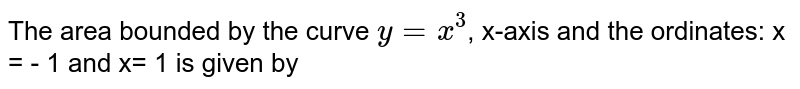 The area bounded by the curve `y = x^(3)`, x-axis and the ordinates: x = - 1 and x= 1 is given by