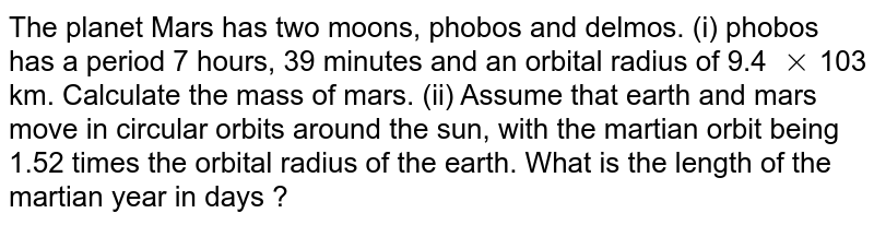 The planet Mars has two moons, phobos and delmos. (i) phobos has a period 7 hours, 39 minutes and an orbital radius of 9.4 `xx`103 km. Calculate the mass of mars. (ii) Assume that earth and mars move in circular orbits around the sun, with the martian orbit being 1.52 times the orbital radius of  the earth. What is the length of the martian year in days ?