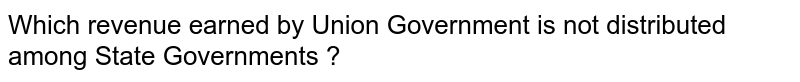 Which revenue earned by Union Government is not distributed among State Governments ?