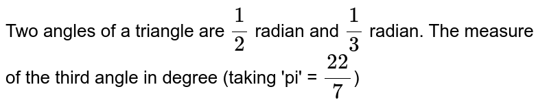 Two angles of a triangle are  `1/2` radian and `1/3` radian. The measure of the third angle in degree (taking 'pi' = `22/7`)