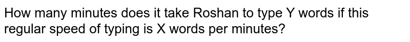 How many minutes does it take Roshan to type Y words if this regular speed of typing is X words per minutes?
