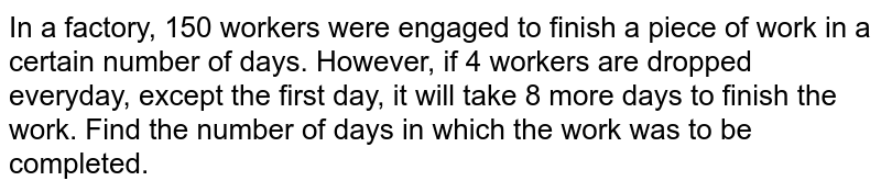 In a factory, 150 workers were engaged to finish a piece of work in a certain number of days. However, if 4 workers are dropped everyday, except the first day, it will take 8 more days to finish the work. Find the number of days in which the work was to be completed.