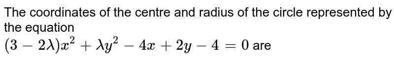 The coordinates of the centre and radius of the circle represented by the equation <br> `(3-2lambda)x^(2)+lambda y^(2)-4x+2y-4=0` are
