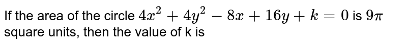 If the  area of the circle `4x^(2)+4y^(2)-8x+16y+k=0` is `9pi` square units, then the value of k is