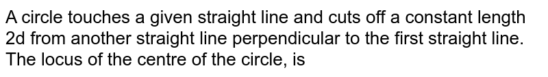 A circle touches a given straight line and cuts off a constant length 2d from another straight line perpendicular to  the first straight line. The locus of the centre of the circle, is